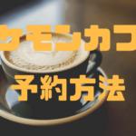 【ポケモンカフェ日本橋】予約限定カフェでピカチュウに合える! WEB予約方法を徹底解説!