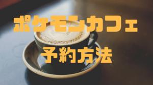 予約限定!ポケモンカフェ日本橋でピカチュウに合おう! WEB予約方法を徹底解説!